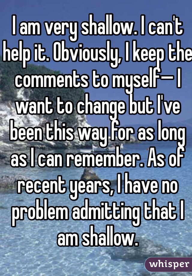 I am very shallow. I can't help it. Obviously, I keep the comments to myself— I want to change but I've been this way for as long as I can remember. As of recent years, I have no problem admitting that I am shallow.