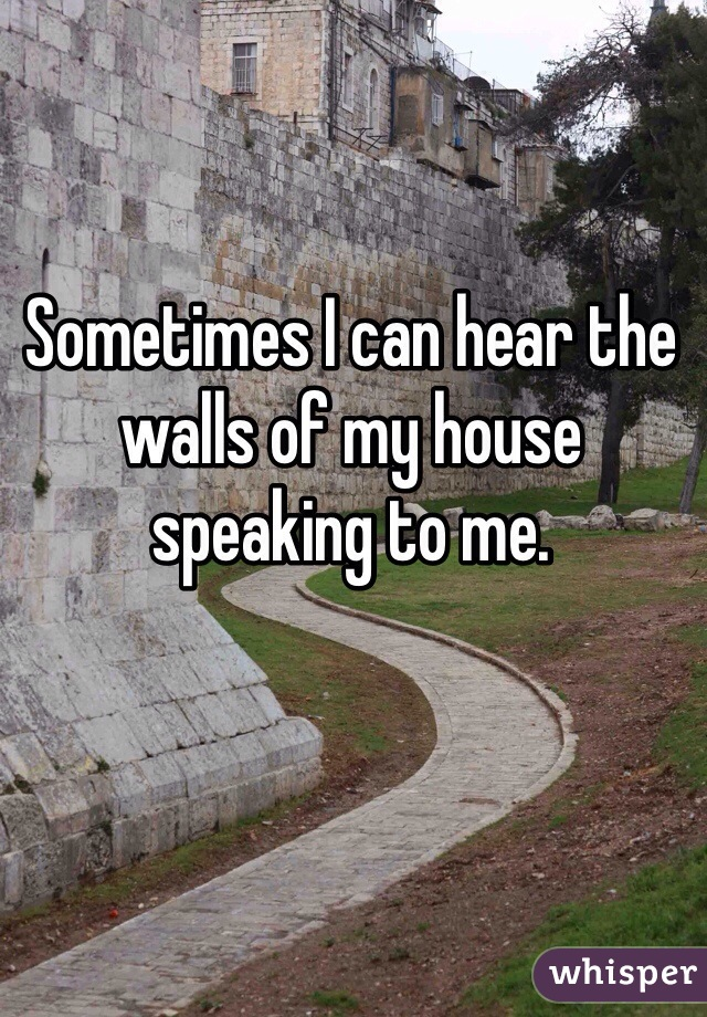 Sometimes I can hear the walls of my house speaking to me.