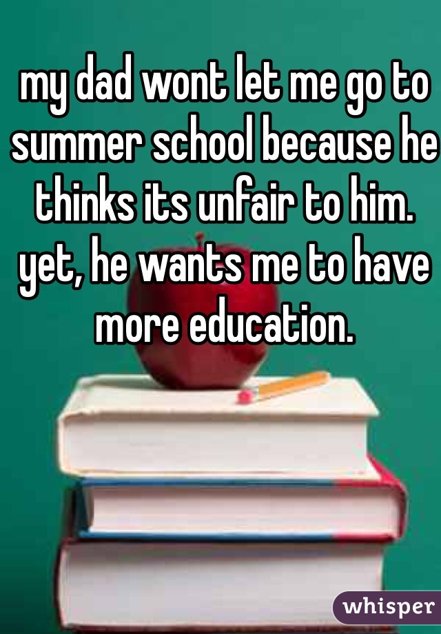 my dad wont let me go to summer school because he thinks its unfair to him. yet, he wants me to have more education.