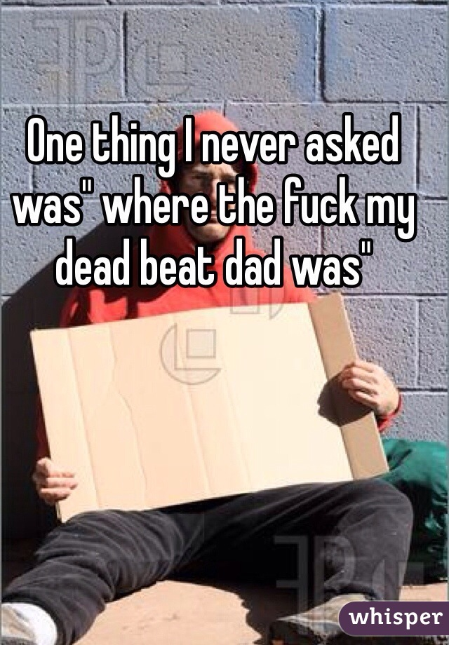 """One thing I never asked was"""" where the fuck my dead beat dad was"""""""