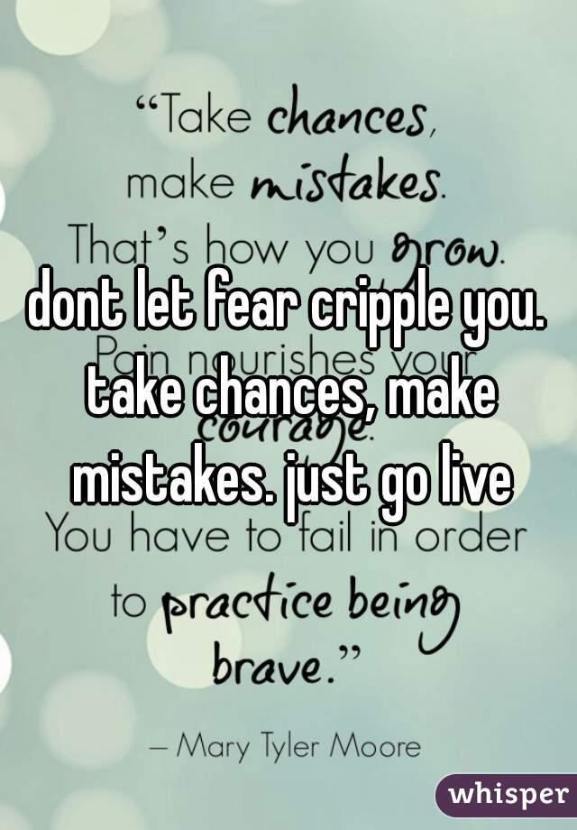 dont let fear cripple you. take chances, make mistakes. just go live