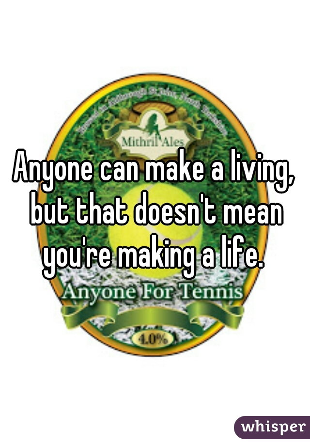 Anyone can make a living, but that doesn't mean you're making a life.