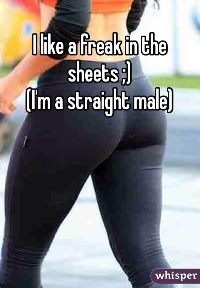 I like a freak in the sheets ;) (I'm a straight male)