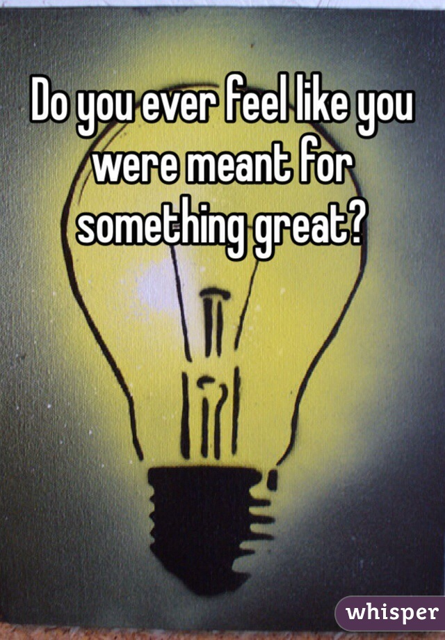 Do you ever feel like you were meant for something great?