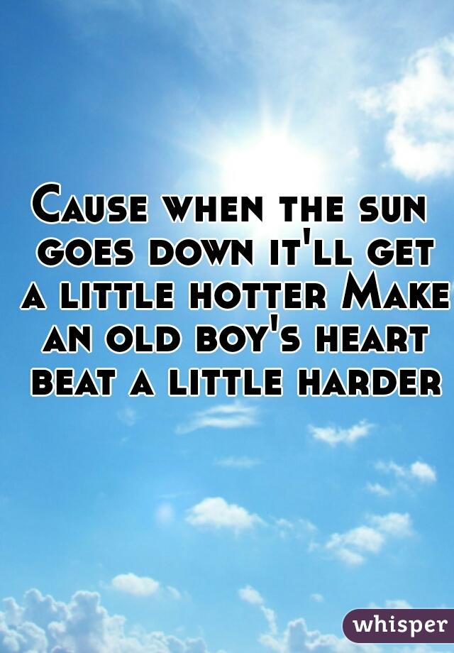 Cause when the sun goes down it'll get a little hotter Make an old boy's heart beat a little harder