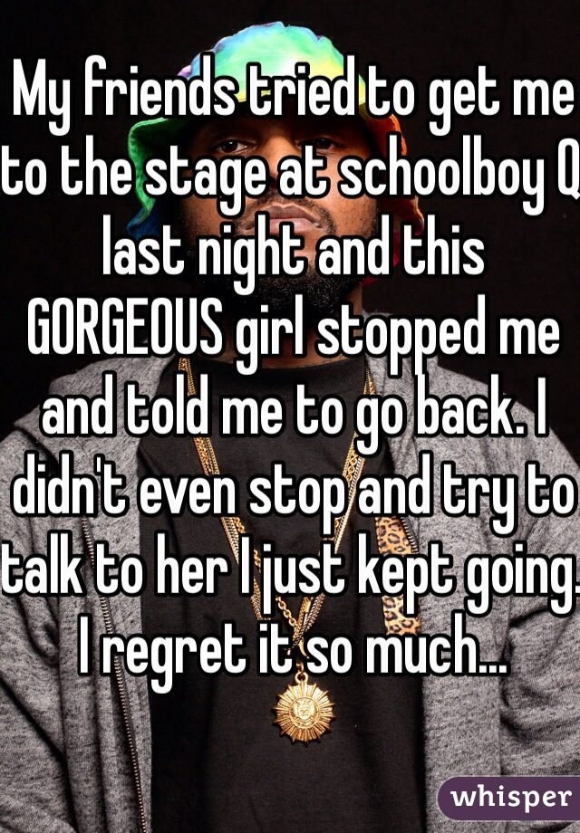 My friends tried to get me to the stage at schoolboy Q last night and this GORGEOUS girl stopped me and told me to go back. I didn't even stop and try to talk to her I just kept going. I regret it so much...
