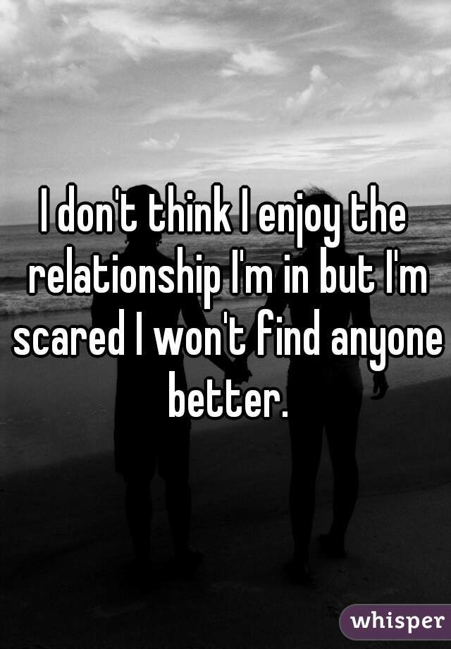 I don't think I enjoy the relationship I'm in but I'm scared I won't find anyone better.