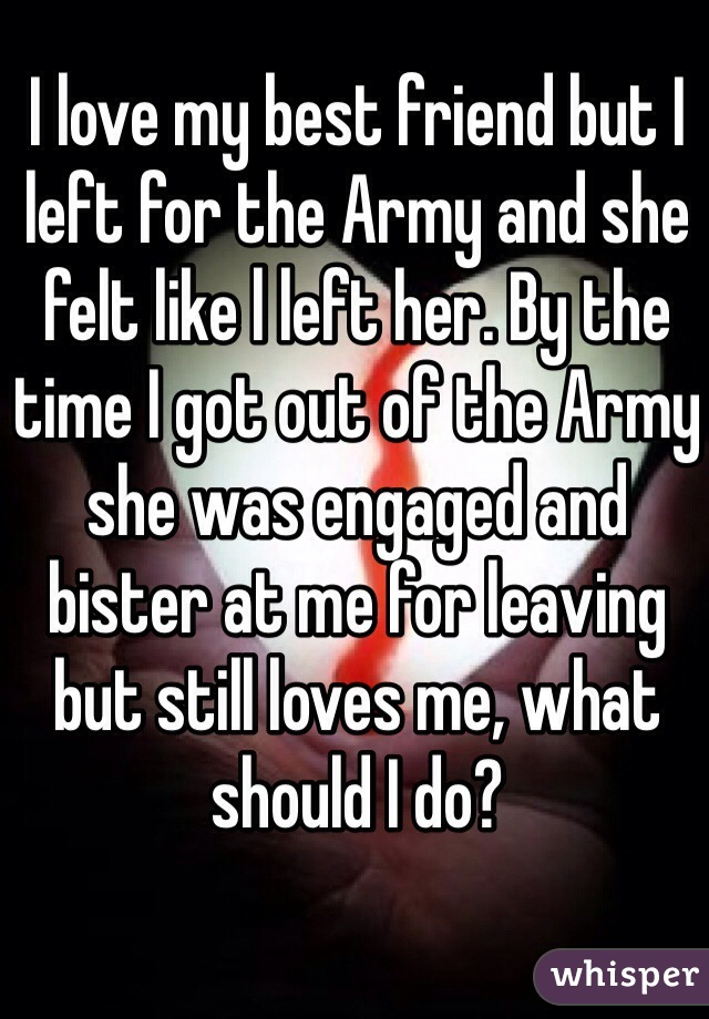 I love my best friend but I left for the Army and she felt like l left her. By the time I got out of the Army she was engaged and bister at me for leaving but still loves me, what should I do?