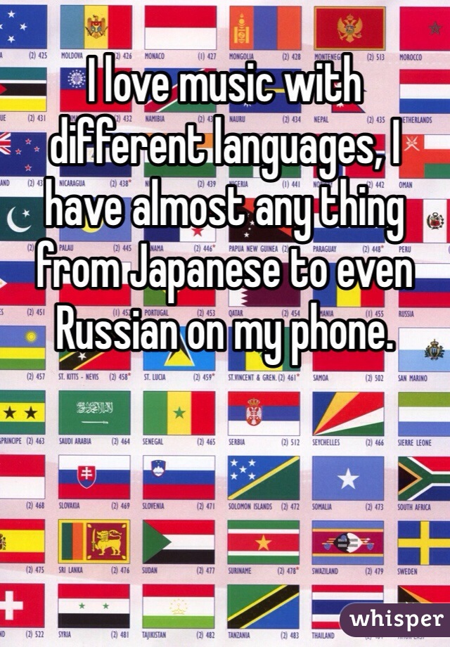 I love music with different languages, I have almost any thing from Japanese to even Russian on my phone.