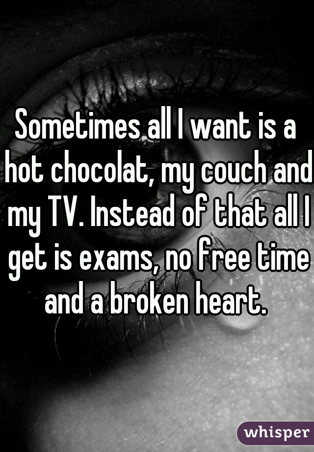Sometimes all I want is a hot chocolat, my couch and my TV. Instead of that all I get is exams, no free time and a broken heart.
