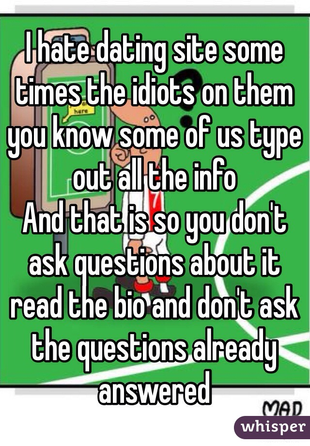 I hate dating site some times the idiots on them you know some of us type out all the info  And that is so you don't ask questions about it read the bio and don't ask the questions already answered