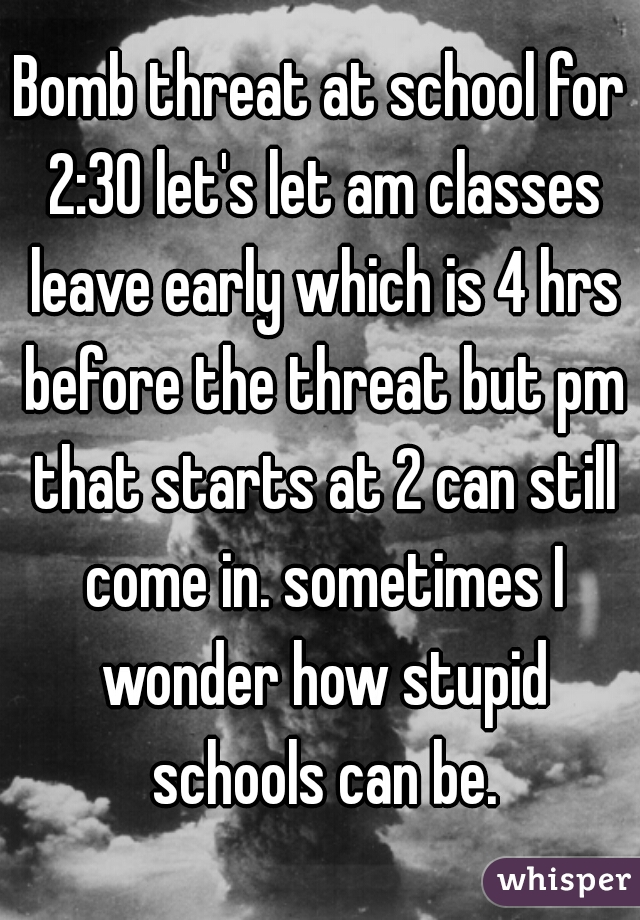 Bomb threat at school for 2:30 let's let am classes leave early which is 4 hrs before the threat but pm that starts at 2 can still come in. sometimes I wonder how stupid schools can be.
