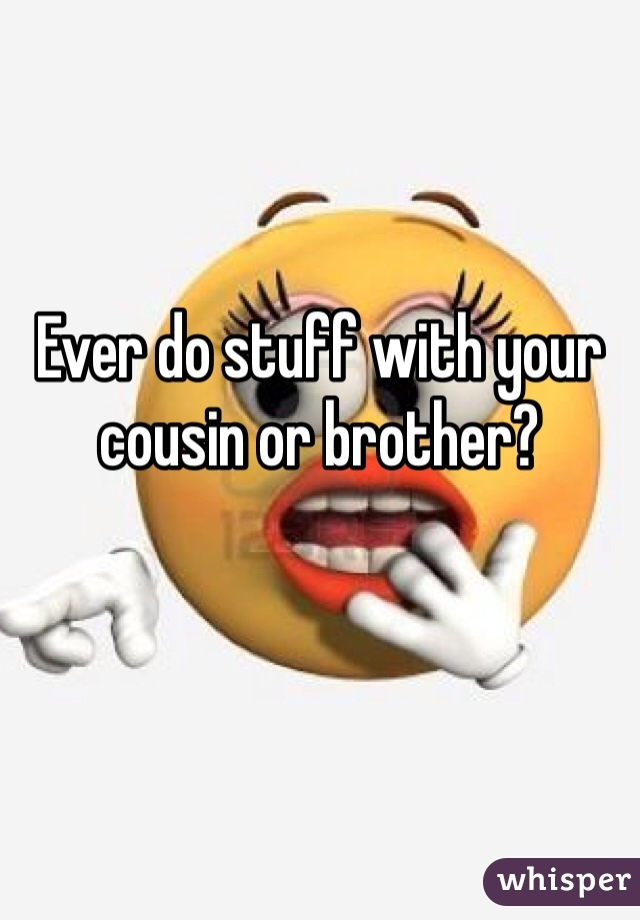 Ever do stuff with your cousin or brother?