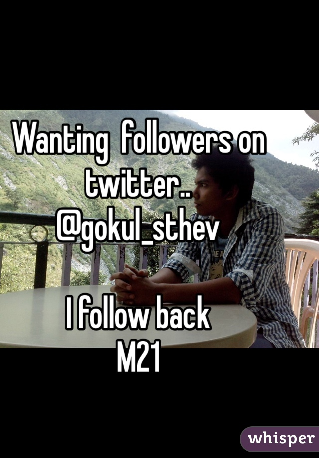 Wanting  followers on twitter.. @gokul_sthev  I follow back M21