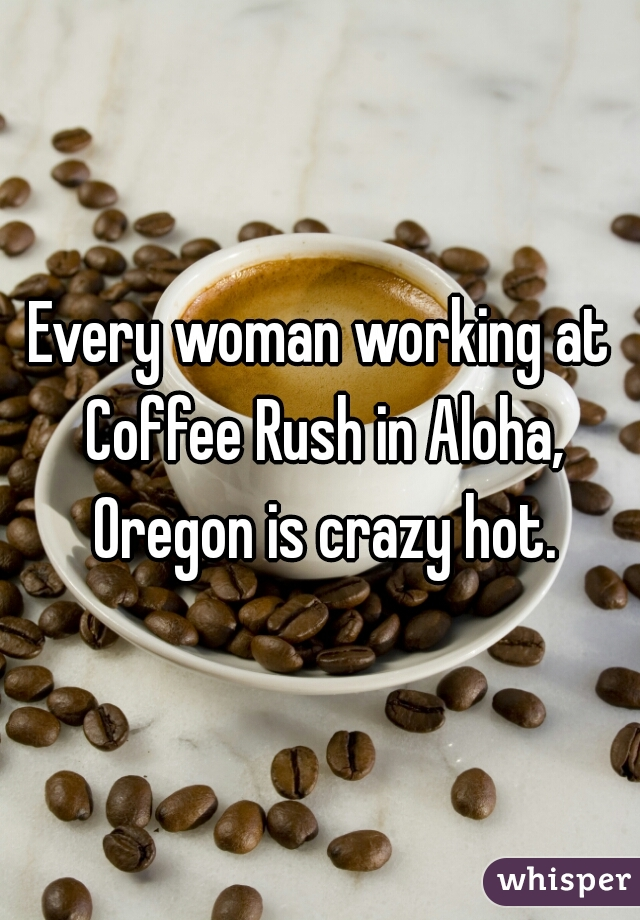 Every woman working at Coffee Rush in Aloha, Oregon is crazy hot.