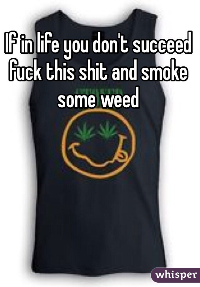 If in life you don't succeed fuck this shit and smoke some weed