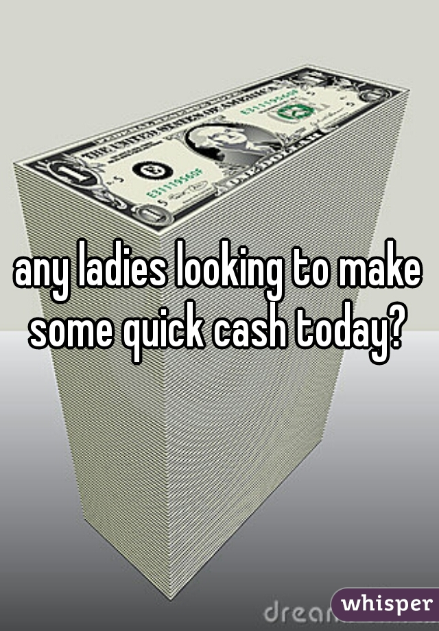 any ladies looking to make some quick cash today?