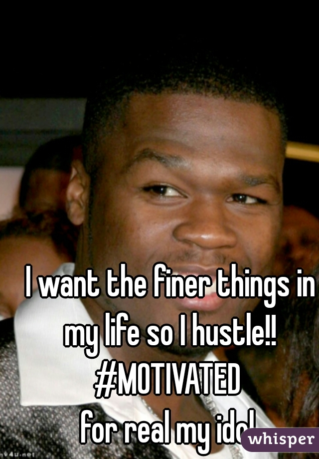 I want the finer things in my life so I hustle!!  #MOTIVATED  for real my idol