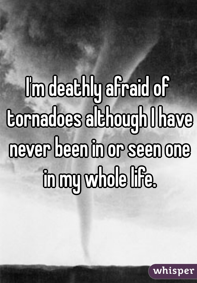 I'm deathly afraid of tornadoes although I have never been in or seen one in my whole life.