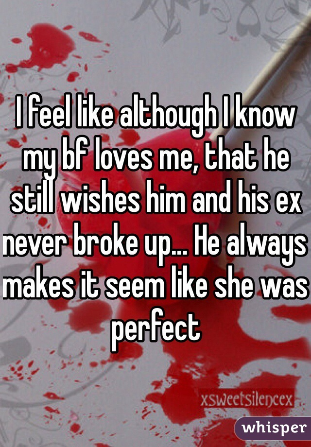 I feel like although I know my bf loves me, that he still wishes him and his ex never broke up... He always makes it seem like she was perfect
