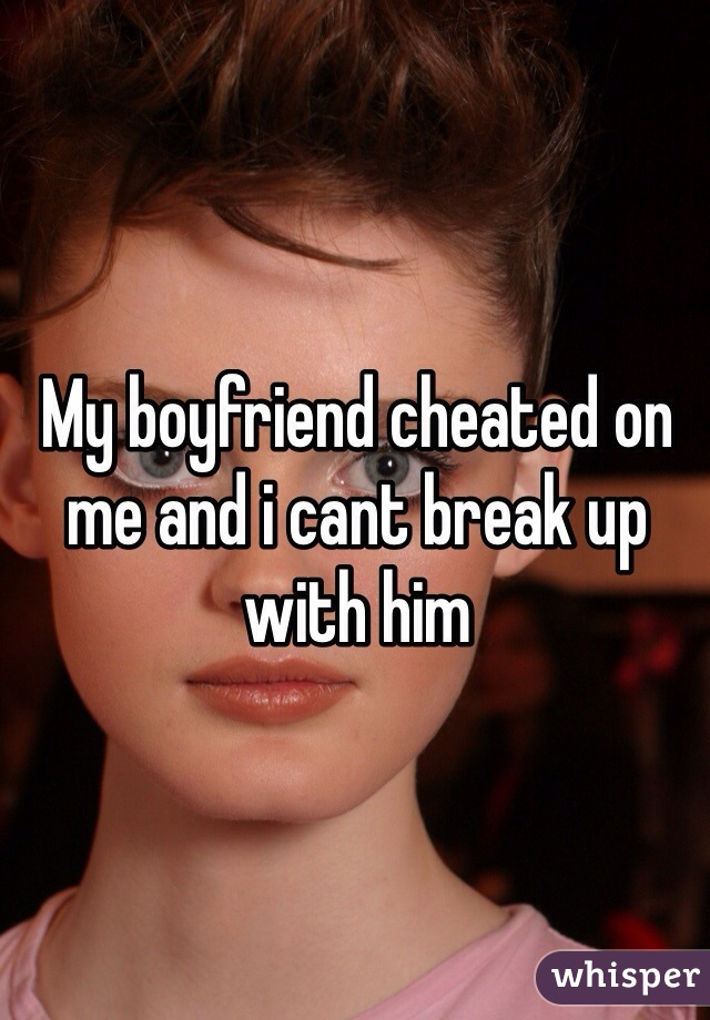 My boyfriend cheated on me and i cant break up with him