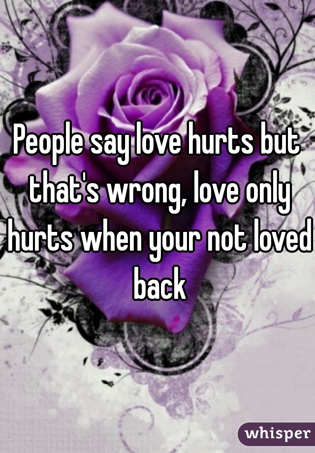 People say love hurts but that's wrong, love only hurts when your not loved back