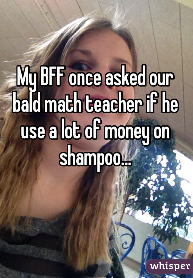 My BFF once asked our bald math teacher if he use a lot of money on shampoo...