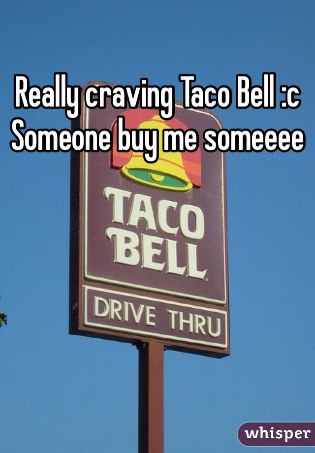 Really craving Taco Bell :c Someone buy me someeee