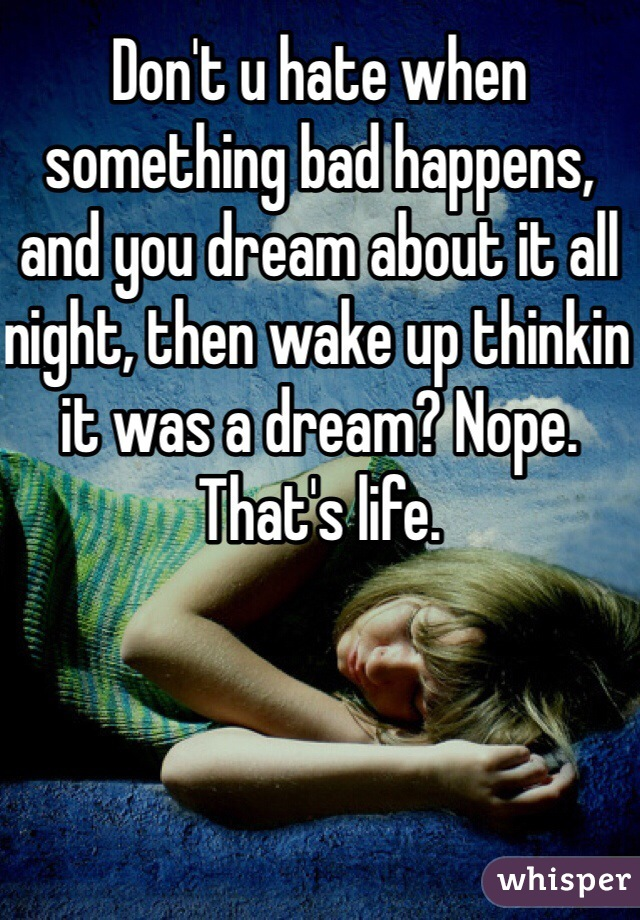 Don't u hate when something bad happens, and you dream about it all night, then wake up thinkin it was a dream? Nope. That's life.