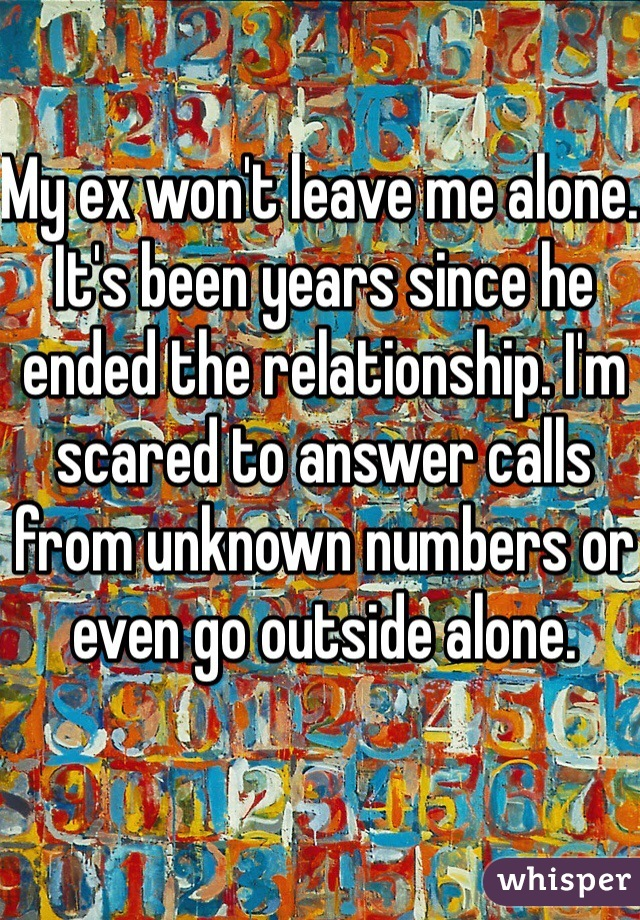 My ex won't leave me alone. It's been years since he ended the relationship. I'm scared to answer calls from unknown numbers or even go outside alone.