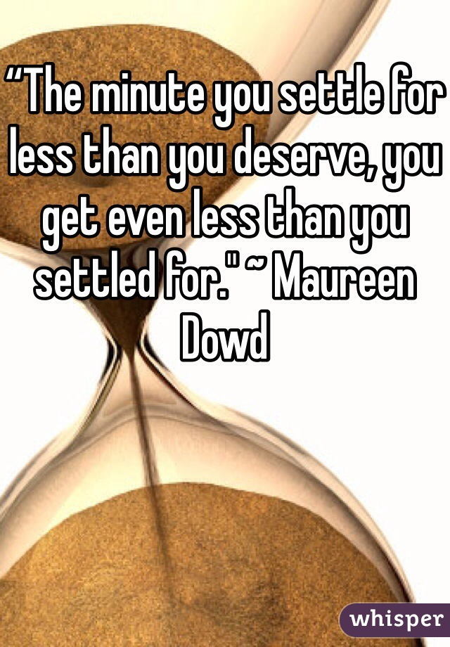 """""""The minute you settle for less than you deserve, you get even less than you settled for."""" ~ Maureen Dowd"""