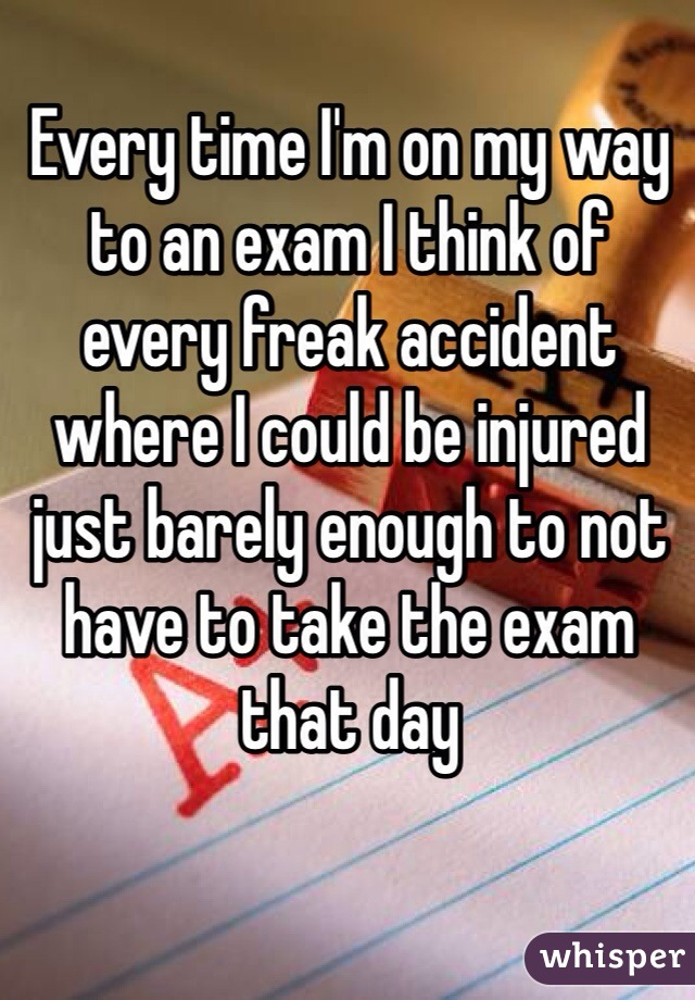 Every time I'm on my way to an exam I think of every freak accident where I could be injured just barely enough to not have to take the exam that day
