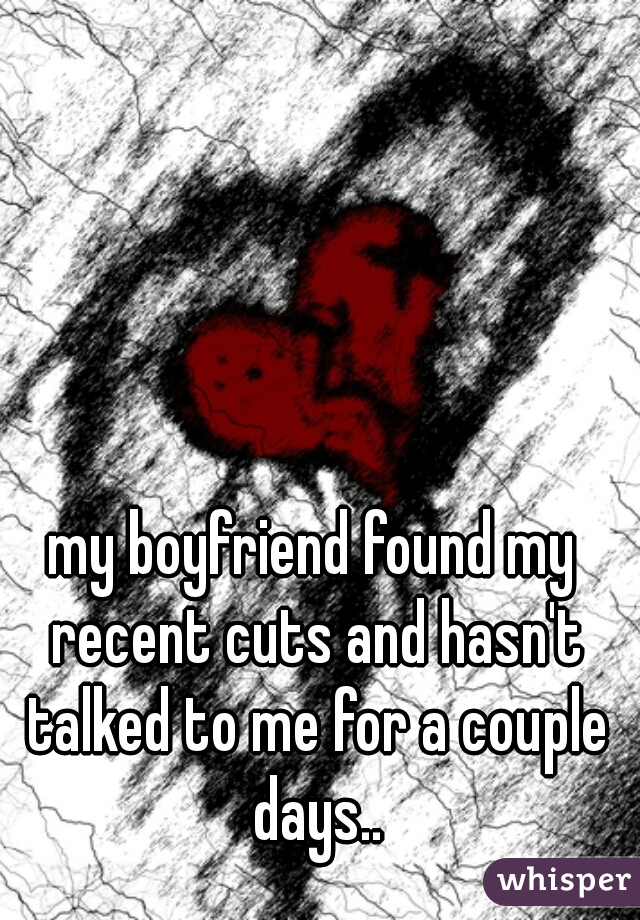 my boyfriend found my recent cuts and hasn't talked to me for a couple days..