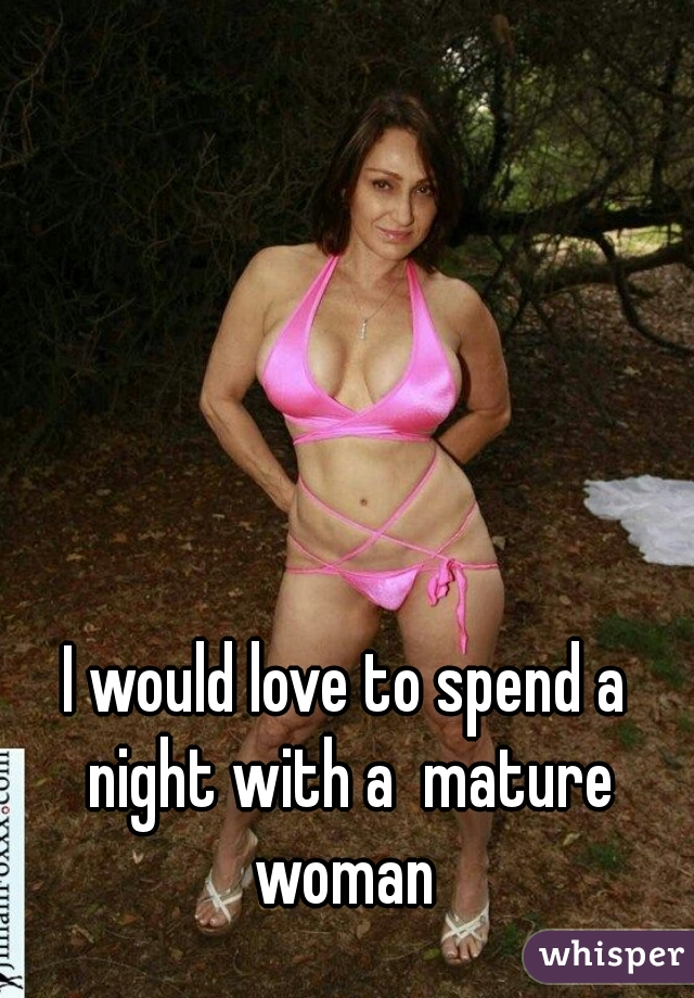 I would love to spend a night with a  mature woman