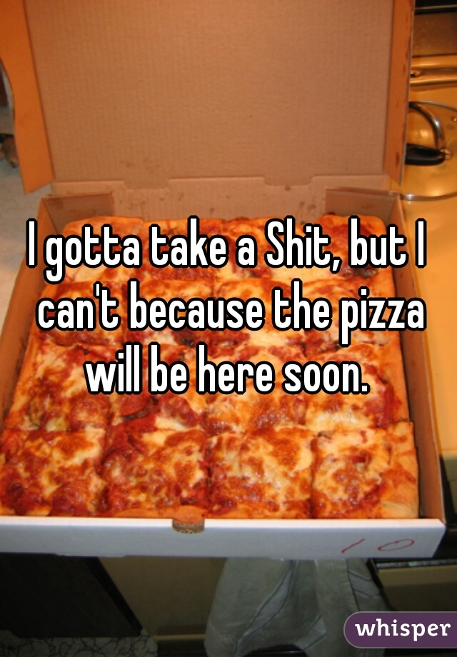 I gotta take a Shit, but I can't because the pizza will be here soon.