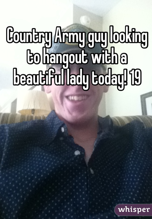 Country Army guy looking to hangout with a beautiful lady today! 19