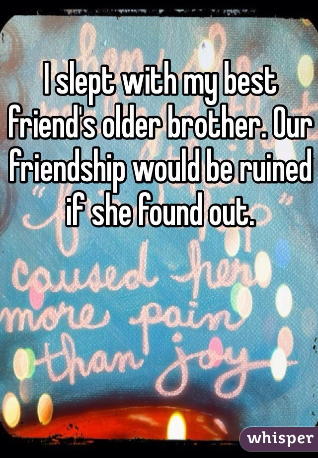 I slept with my best friend's older brother. Our friendship would be ruined if she found out.