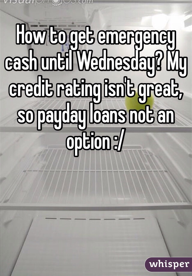 How to get emergency cash until Wednesday? My credit rating isn't great, so payday loans not an option :/