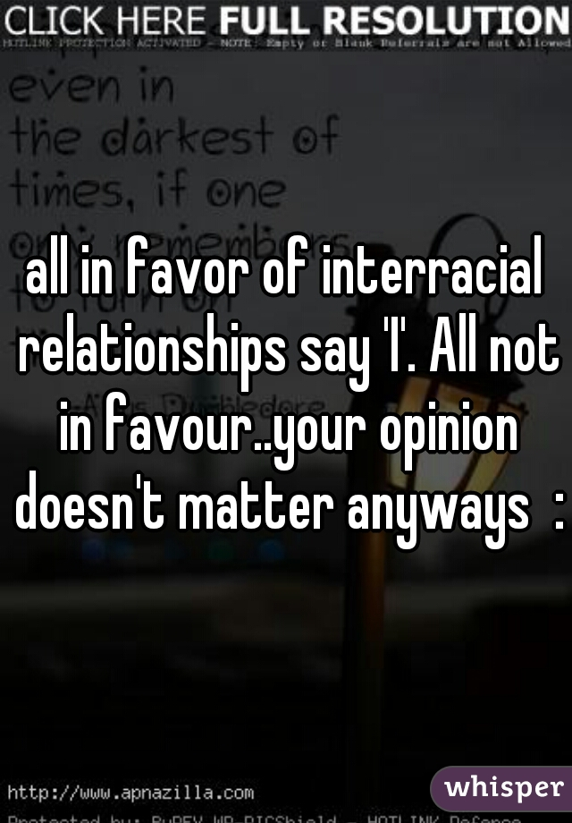 all in favor of interracial relationships say 'I'. All not in favour..your opinion doesn't matter anyways  :)