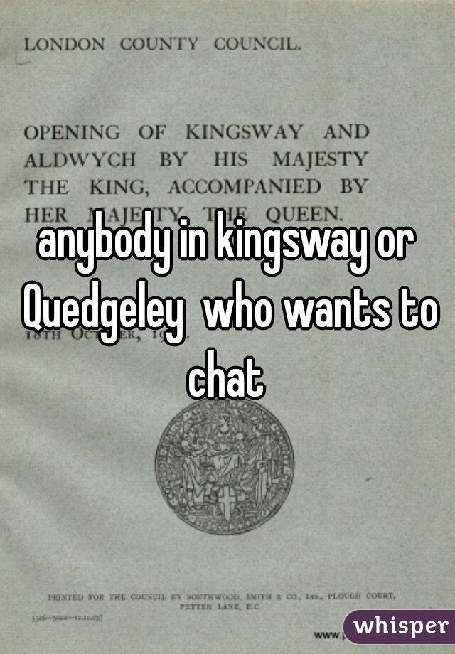 anybody in kingsway or Quedgeley  who wants to chat