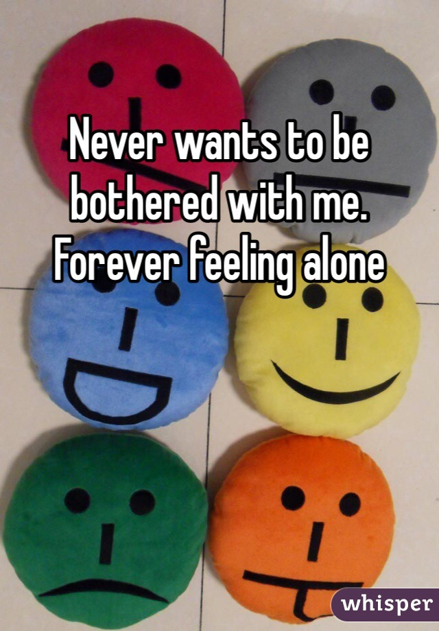 Never wants to be bothered with me. Forever feeling alone