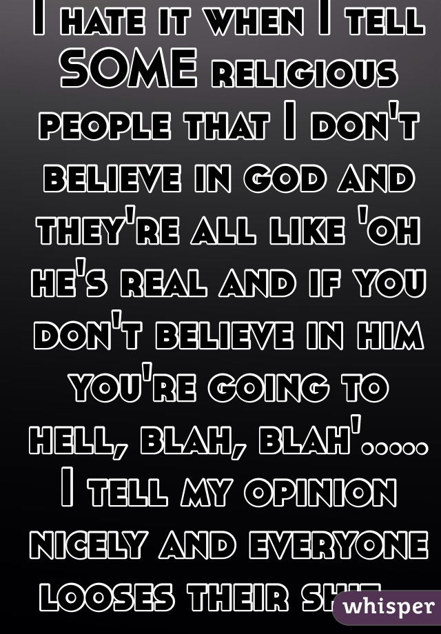 I hate it when I tell SOME religious people that I don't believe in god and they're all like 'oh he's real and if you don't believe in him you're going to hell, blah, blah'..... I tell my opinion nicely and everyone looses their shit...