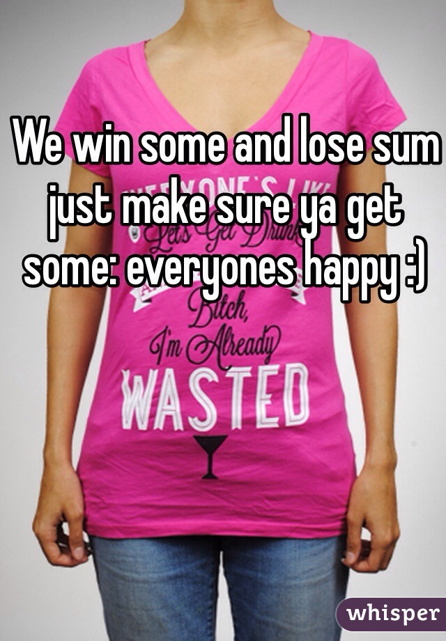 We win some and lose sum just make sure ya get some: everyones happy :)