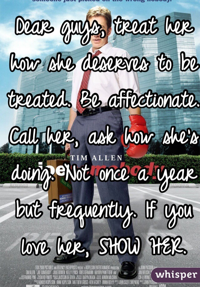 Dear guys, treat her how she deserves to be treated. Be affectionate. Call her, ask how she's doing. Not once a year but frequently. If you love her, SHOW HER. Don't just say it. If you don't do these things somebody else will. Then you'll be sitting there thinking what went wrong