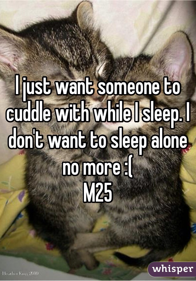 I just want someone to cuddle with while I sleep. I don't want to sleep alone no more :( M25
