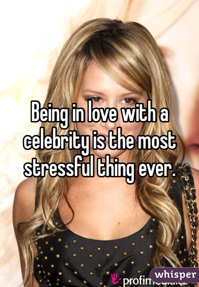 Being in love with a celebrity is the most stressful thing ever.