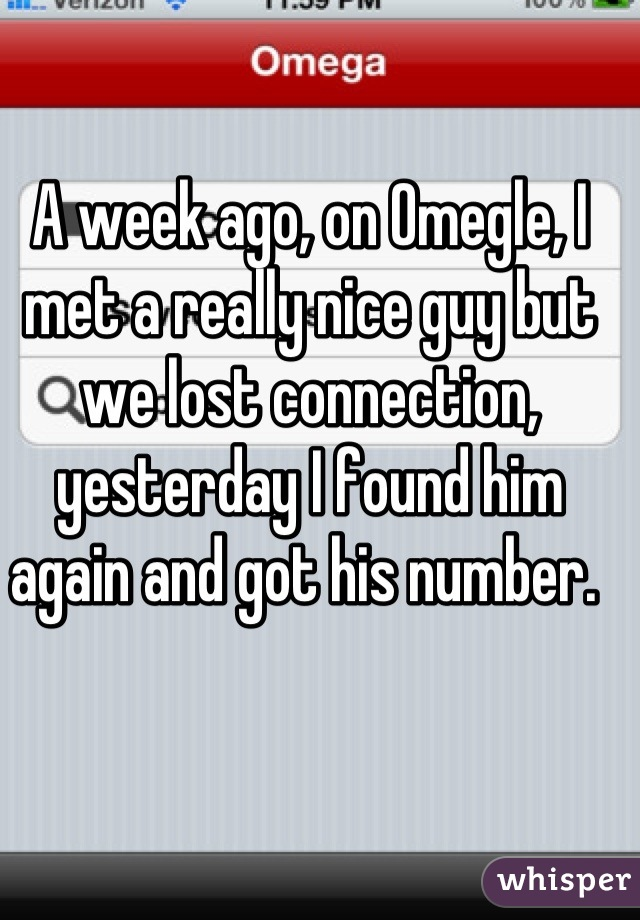 A week ago, on Omegle, I met a really nice guy but we lost connection, yesterday I found him again and got his number.