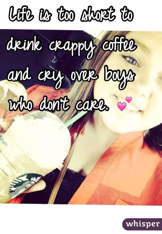 Life is too short to drink crappy coffee and cry over boys who don't care. 💕