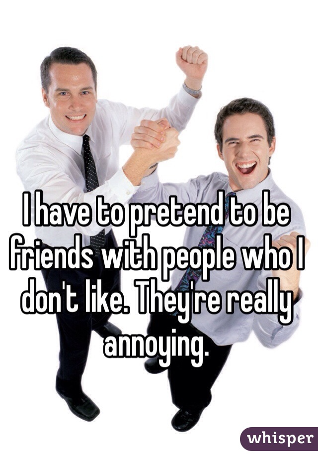 I have to pretend to be friends with people who I don't like. They're really annoying.