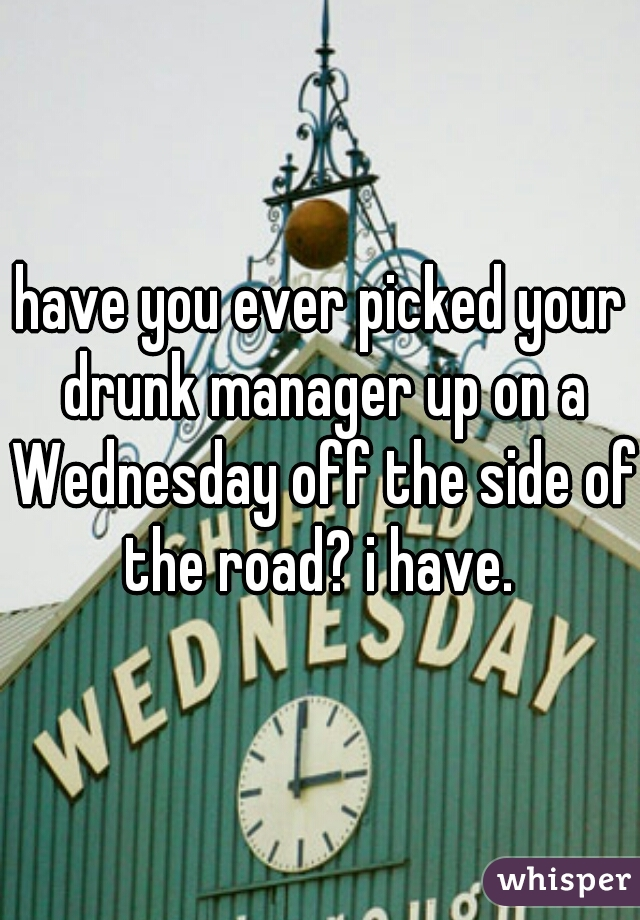 have you ever picked your drunk manager up on a Wednesday off the side of the road? i have.